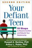 Your Defiant Teen, Second Edition: 10 Steps to Resolve Conflict and Rebuild Your Relationship