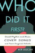 Who Did It First?: Great Rhythm and Blues Cover Songs and Their Original Artists