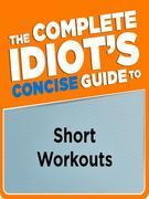 The Complete Idiot's Concise Guide to Short Workouts