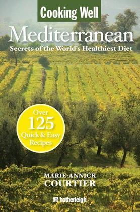 Cooking Well: Mediterranean: Secrets of the World's Healthiest Diet, Over 125 Quick & Easy Recipes
