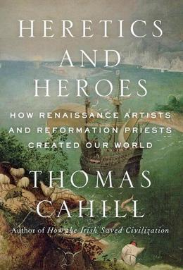 Heretics and Heroes: How Renaissance Artists and Reformation Priests Created Our World