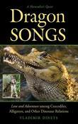 Dragon Songs: Love and Adventure among Crocodiles, Alligators, and Other Dinosaur Relations