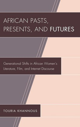 African Pasts, Presents, and Futures: Generational Shifts in African Women's Literature, Film, and Internet Discourse