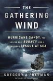 Gregory A. Freeman - The Gathering Wind: Hurricane Sandy, the Sailing Ship Bounty, and a Courageous Rescue at Sea