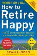 How to Retire Happy: The 12 Most Important Decisions You Must Make Before You Retire, Third Edition: The 12 Most Important Decisions You Must Make Bef