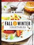 Mr. Wilkinson's Fall and Winter Vegetables: A Cookbook to Celebrate the Garden