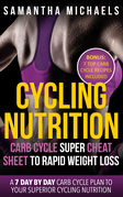 Cycling Nutrition: Carb Cycle Super Cheat Sheet to Rapid Weight Loss: A 7 Day by Day Carb Cycle Plan To Your Superior Cycling Nutrition (Bonus : 7 Top