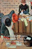 Crafting the Woman Professional in the Long Nineteenth Century: Artistry and Industry in Britain