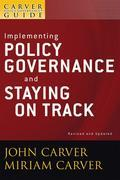 The Policy Governance Model and the Role of the Board Member, Implementing Policy Governance and Staying on Track (J-B Carver Board Governance Series