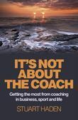It's Not About the Coach: Getting the Most From Coaching in Business, Sport and Life