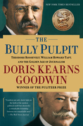 The Bully Pulpit: Theodore Roosevelt, William Howard Taft, and the Golden Age of Journalism