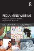 Reclaming Writing: Composing Spaces for Identities, Relationships, and Actions: Composing Spaces for Identities, Relationships, and Actions