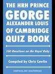 The Hrh Prince George Alexander Louis of Cambridge Quiz Book: 100 Questions on the Royal Baby