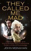 They Called Me Mad: Genius, Madness, and the Scientists Who Pushed the Outer Limits of Knowledge