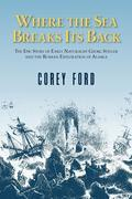 Where the Sea Breaks Its Back: The Epic Story - Georg Steller & the Russian Exploration of AK