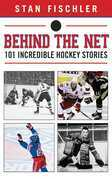 Behind the Net: 101 Incredible Hockey Stories