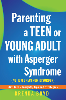 Parenting a Teen or Young Adult with Asperger Syndrome (Autism Spectrum Disorder): 325 Ideas, Insights, Tips and Strategies