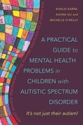 A Practical Guide to Mental Health Problems in Children with Autistic Spectrum Disorder: It's not just their autism!