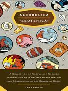 Alcoholica Esoterica: A Collection of Useful and Useless Information As It Relates to the History andC onsumption of All Manner of Booze