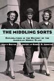 The Middling Sorts: Explorations in the History of the American Middle Class: Explorations in the History of the American Middle Class