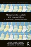 Motherhood, Markets and Consumption: The Making of Mothers in Contemporary Western Cultures: The Making of Mothers in Contemporary Western Cultures