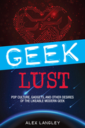 Geek Lust: Pop Culture, Gadgets, and Other Desires of the Likeable Modern Geek