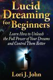 Lucid Dreaming for Beginners: Learn How to Unleash the Full Power of Your Dreams and Control Them Better