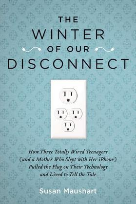 The Winter of Our Disconnect: How Three Totally Wired Teenagers (and a Mother Who Slept with Her iPhone)Pulled the Plug on Their Technology and Lived