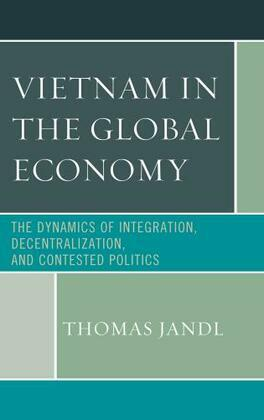 Vietnam in the Global Economy: The Dynamics of Integration, Decentralization, and Contested Politics