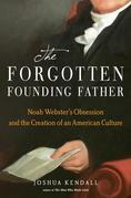The Forgotten Founding Father: Noah Webster's Obsession and the Creation of an American Culture