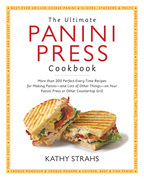 The Ultimate Panini Press Cookbook: More Than 200 Perfect-Every-Time Recipes for Making Panini - and Lots of Other Things - on Your Panini Press or Ot
