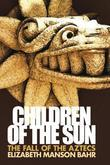 Children of the Sun: The Fall of the Aztecs