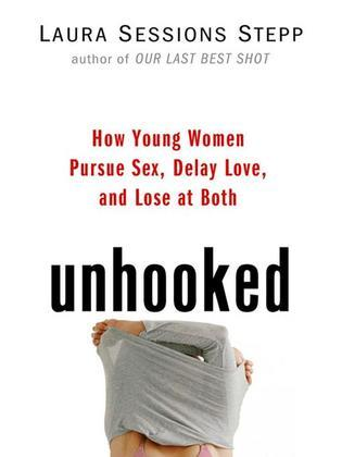 Unhooked: How Young Women Pursue Sex, Delay Love and Lose at Both