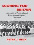 Scoring for Britain: International Football and International Politics, 1900-1939