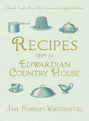 Recipes from an Edwardian Country House: A Stately English Home Shares Its Classic Tastes