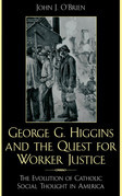 George G. Higgins and the Quest for Worker Justice: The Evolution of Catholic Social Thought in America