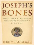 Joseph's Bones: Understanding the Struggle Between God and Mankind in the Bible