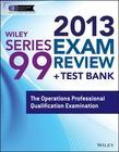 Wiley Series 99 Exam Review 2013 + Test Bank: The Operations Professional Qualification Examination