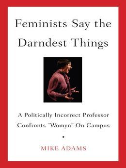 "Feminists Say the Darndest Things: A Politically Incorrect Professor Confronts ""Womyn"" on Campus"
