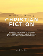 The Art & Craft of Writing Christian Fiction: The Complete Guide to Finding Your Story, Honing Your Skills, & Glorifying God in Your Novel