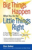 Big Things Happen When You Do the Little Things Right: A Five-Step Program to Turn Your Dreams Into Reality