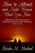 How to Attract and Make Women Want You Now: Uncover the Secrets to Dating and Get Any Woman You Love