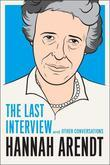 Hannah Arendt: The Last Interview: And Other Conversations