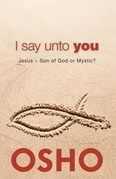 I Say Unto You: Jesus: Son of God or Mystic?