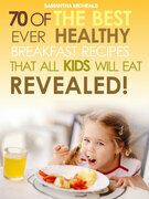 Kids Recipes Books: 70 Of The Best Ever Breakfast Recipes That All Kids Will Eat.....Revealed!