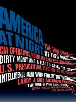 America at Night: The True Story of Two Rogue CIA Operatives, Homeland Security Failures, DirtyMoney, and a Plot to Steal the 2004 U.S. Presidential E
