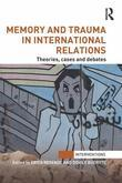 Memory and Trauma in International Relations: Theories, Cases and Debates