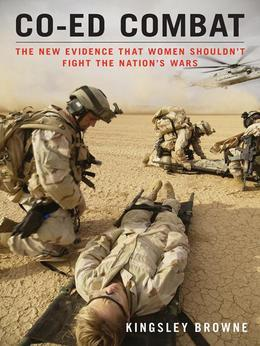 Co-ed Combat: The New Evidence That Women Shouldn't Fight the Nation's Wars