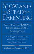 Slow and Steady Parenting: Active Child-Raising for the Long Haul, from Birth to Age 3: Avoiding the Short-Term Solutions That Lead to Long-Term