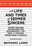 The Life and Times of Homer Sincere Whose Amazing Adventures areDocumented by His True and Trusted Friend Rigby Canfield: An American Novel